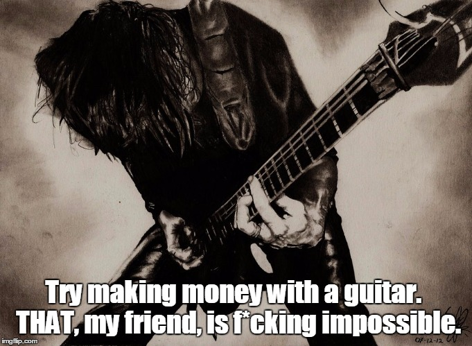 Try making money with a guitar.  THAT, my friend, is f*cking impossible. | made w/ Imgflip meme maker