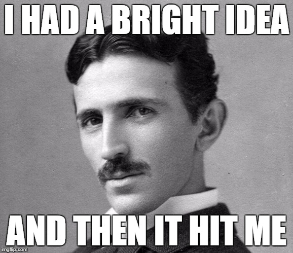 N Tesla | I HAD A BRIGHT IDEA AND THEN IT HIT ME | image tagged in n tesla | made w/ Imgflip meme maker