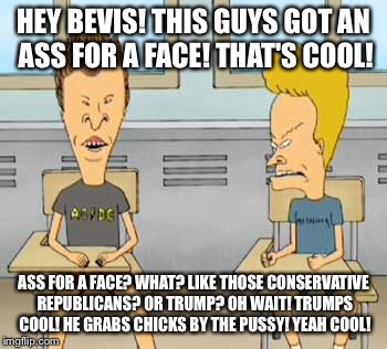 HEY BEVIS! THIS GUYS GOT AN ASS FOR A FACE! THAT'S COOL! ASS FOR A FACE? WHAT? LIKE THOSE CONSERVATIVE REPUBLICANS? OR TRUMP? OH WAIT! TRUMP | made w/ Imgflip meme maker