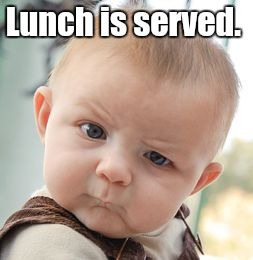 Skeptical Baby Meme | Lunch is served. | image tagged in memes,skeptical baby | made w/ Imgflip meme maker