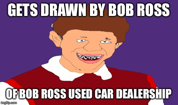 GETS DRAWN BY BOB ROSS OF BOB ROSS USED CAR DEALERSHIP | made w/ Imgflip meme maker