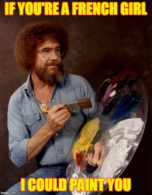 Bob Ross Dating Profile - Bob Ross Week - A Lafonso Event | IF YOU'RE A FRENCH GIRL I COULD PAINT YOU | image tagged in meme,bob ross week,bad dating profiles,bob ross,funny | made w/ Imgflip meme maker