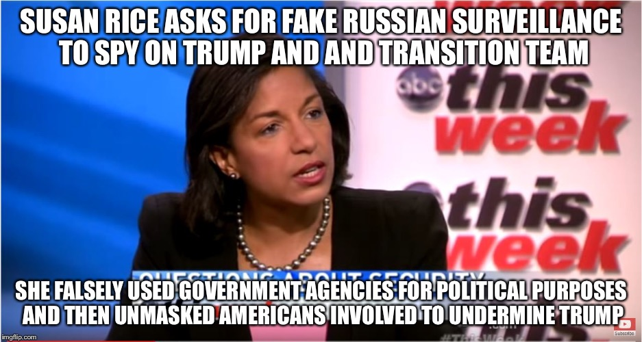 Susan rice |  SUSAN RICE ASKS FOR FAKE RUSSIAN SURVEILLANCE TO SPY ON TRUMP AND AND TRANSITION TEAM; SHE FALSELY USED GOVERNMENT AGENCIES FOR POLITICAL PURPOSES AND THEN UNMASKED AMERICANS INVOLVED TO UNDERMINE TRUMP | image tagged in susan rice | made w/ Imgflip meme maker