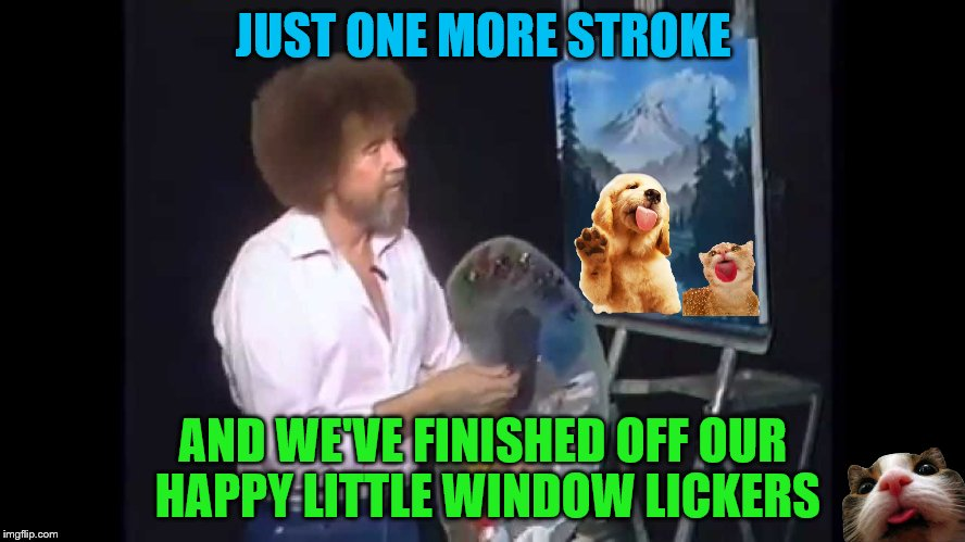 Bob Ross Week (A Lafonso Event) | JUST ONE MORE STROKE AND WE'VE FINISHED OFF OUR HAPPY LITTLE WINDOW LICKERS | image tagged in bob ross week,window lickers | made w/ Imgflip meme maker