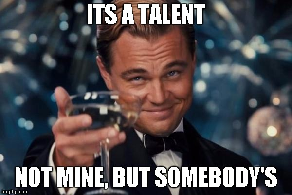 Leonardo Dicaprio Cheers Meme | ITS A TALENT NOT MINE, BUT SOMEBODY'S | image tagged in memes,leonardo dicaprio cheers | made w/ Imgflip meme maker