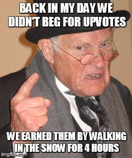 Just poking some fun at ToiletMonkey. GJ bud! Keep it going, I hope to see you at 50,000 Soon enough! | BACK IN MY DAY WE DIDN'T BEG FOR UPVOTES WE EARNED THEM BY WALKING IN THE SNOW FOR 4 HOURS | image tagged in memes,back in my day | made w/ Imgflip meme maker