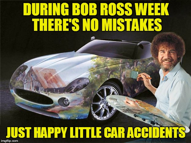Bob Ross Week - April 3 - 9 - All expenses paid by Lafonso | DURING BOB ROSS WEEK THERE'S NO MISTAKES JUST HAPPY LITTLE CAR ACCIDENTS | image tagged in memes,cars,car painting,bob ross week | made w/ Imgflip meme maker