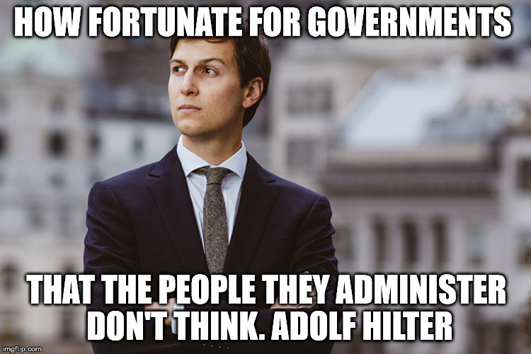 kushner | HOW FORTUNATE FOR GOVERNMENTS THAT THE PEOPLE THEY ADMINISTER DON'T THINK. ADOLF HILTER | image tagged in kushner | made w/ Imgflip meme maker