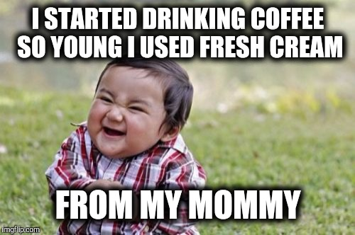 Evil Toddler Meme | I STARTED DRINKING COFFEE SO YOUNG I USED FRESH CREAM FROM MY MOMMY | image tagged in memes,evil toddler | made w/ Imgflip meme maker
