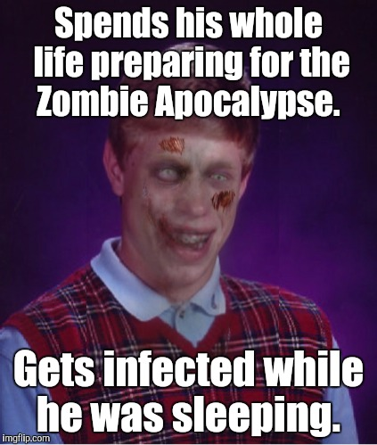 Zombie Bad Luck Brian Meme | Spends his whole life preparing for the Zombie Apocalypse. Gets infected while he was sleeping. | image tagged in memes,zombie bad luck brian | made w/ Imgflip meme maker