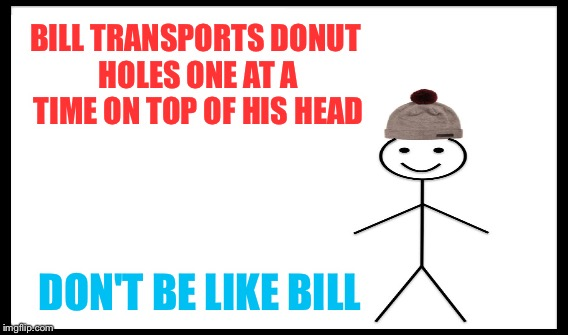 BILL TRANSPORTS DONUT HOLES ONE AT A TIME ON TOP OF HIS HEAD DON'T BE LIKE BILL | made w/ Imgflip meme maker