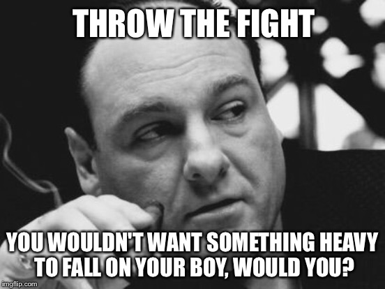 THROW THE FIGHT YOU WOULDN'T WANT SOMETHING HEAVY TO FALL ON YOUR BOY, WOULD YOU? | made w/ Imgflip meme maker