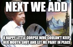 For Bob Ross week... Everyone has a happy little dark side |  NEXT WE ADD; A HAPPY LITTLE CORPSE WHO COULDN'T KEEP HER MOUTH SHUT AND LET ME PAINT IN PEACE | image tagged in bob ross,memes,bob ross week | made w/ Imgflip meme maker