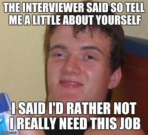 10 Guy Meme | THE INTERVIEWER SAID SO TELL ME A LITTLE ABOUT YOURSELF I SAID I'D RATHER NOT I REALLY NEED THIS JOB | image tagged in memes,10 guy | made w/ Imgflip meme maker