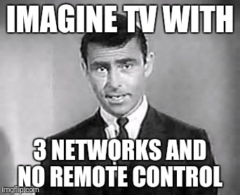 Rod Serling | IMAGINE TV WITH 3 NETWORKS AND NO REMOTE CONTROL | image tagged in rod serling | made w/ Imgflip meme maker