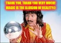 THANK YOU, THANK YOU VERY MUCH! MAGIC IS THE ILLUSION OF REALITY@ | made w/ Imgflip meme maker
