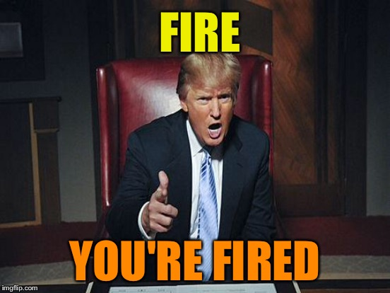 FIRE YOU'RE FIRED | made w/ Imgflip meme maker