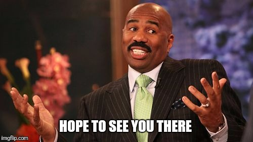 Steve Harvey Meme | HOPE TO SEE YOU THERE | image tagged in memes,steve harvey | made w/ Imgflip meme maker