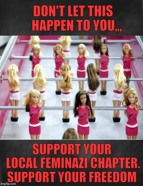 This will bring an end to the misogynistic exploitation of female Barbie dolls because if their womanhood | DON'T LET THIS   HAPPEN TO YOU,,, SUPPORT YOUR   LOCAL FEMINAZI CHAPTER. SUPPORT YOUR FREEDOM | image tagged in barbie meme week,an a1508a and modda event,barbie,feminazis,table soccer,sexploitation | made w/ Imgflip meme maker