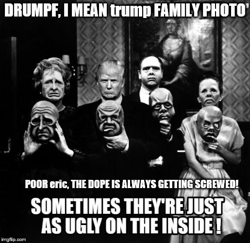drumpf, trump family photo | POOR eric, THE DOPE IS ALWAYS GETTING SCREWED! | image tagged in make donald drumpf again,drumpf,trump family,twilight zone trump,twilight zone,theresistance | made w/ Imgflip meme maker