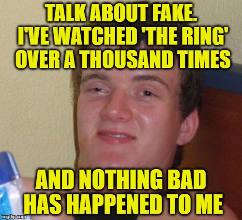 10 Guy Meme | TALK ABOUT FAKE. I'VE WATCHED 'THE RING' OVER A THOUSAND TIMES AND NOTHING BAD HAS HAPPENED TO ME | image tagged in memes,10 guy,funny | made w/ Imgflip meme maker