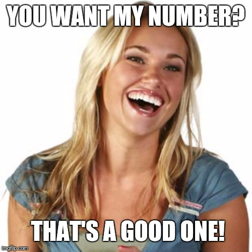 Friend Zone Fiona | YOU WANT MY NUMBER? THAT'S A GOOD ONE! | image tagged in memes,friend zone fiona | made w/ Imgflip meme maker