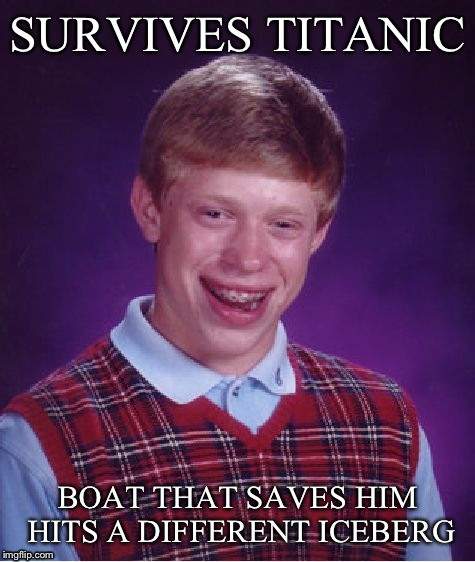 Bad Luck Brian Meme | SURVIVES TITANIC BOAT THAT SAVES HIM HITS A DIFFERENT ICEBERG | image tagged in memes,bad luck brian | made w/ Imgflip meme maker