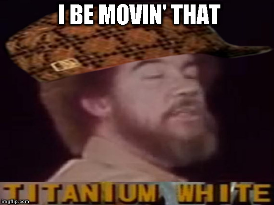 I BE MOVIN' THAT | made w/ Imgflip meme maker