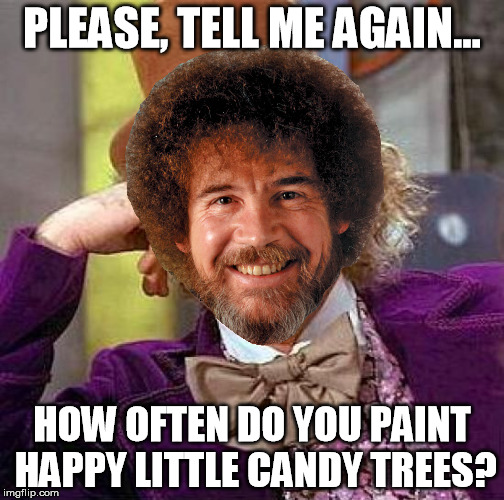 When Willy Wonka and Bob Ross Week Come Together | PLEASE, TELL ME AGAIN... HOW OFTEN DO YOU PAINT HAPPY LITTLE CANDY TREES? | image tagged in creepy condescending wonka,bob ross,bob ross week,combo meme | made w/ Imgflip meme maker