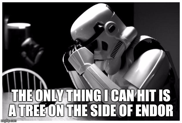 Who Said Stormtroopers Couldn't Aim? Star Wars Week! | THE ONLY THING I CAN HIT IS A TREE ON THE SIDE OF ENDOR | image tagged in sad storm trooper,funny,memes,star wars,star wars week | made w/ Imgflip meme maker