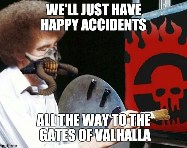 Immortan Bob. Bob Ross Week A Lafonso Event  | WE'LL JUST HAVE HAPPY ACCIDENTS ALL THE WAY TO THE GATES OF VALHALLA | image tagged in funny,memes,bob ross,bob ross week,mad max | made w/ Imgflip meme maker