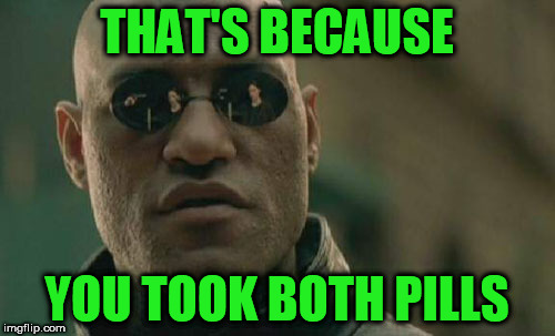 Matrix Morpheus Meme | THAT'S BECAUSE YOU TOOK BOTH PILLS | image tagged in memes,matrix morpheus | made w/ Imgflip meme maker