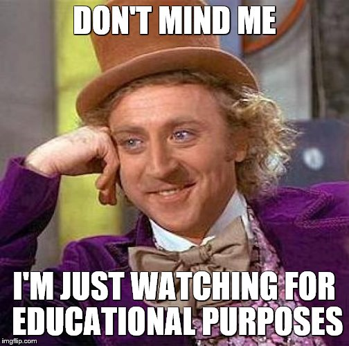 Creepy Condescending Wonka Meme | DON'T MIND ME I'M JUST WATCHING FOR EDUCATIONAL PURPOSES | image tagged in memes,creepy condescending wonka | made w/ Imgflip meme maker