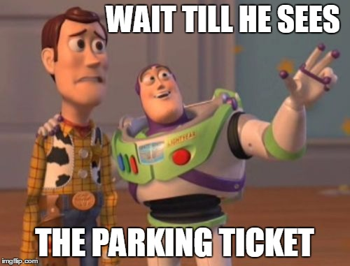 X, X Everywhere Meme | WAIT TILL HE SEES THE PARKING TICKET | image tagged in memes,x,x everywhere,x x everywhere | made w/ Imgflip meme maker