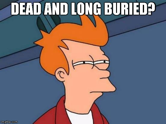 Futurama Fry Meme | DEAD AND LONG BURIED? | image tagged in memes,futurama fry | made w/ Imgflip meme maker