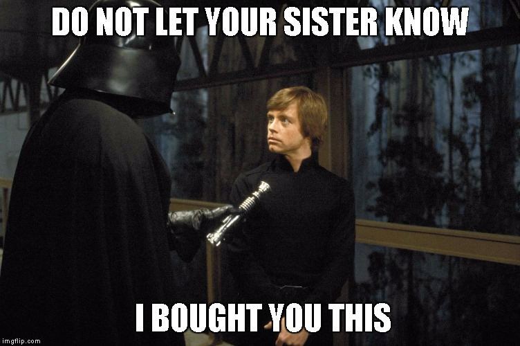 Star Wars | DO NOT LET YOUR SISTER KNOW I BOUGHT YOU THIS | image tagged in star wars | made w/ Imgflip meme maker
