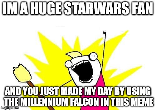 X All The Y Meme | IM A HUGE STARWARS FAN AND YOU JUST MADE MY DAY BY USING THE MILLENNIUM FALCON IN THIS MEME | image tagged in memes,x all the y | made w/ Imgflip meme maker