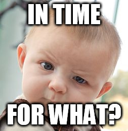 Skeptical Baby Meme | IN TIME FOR WHAT? | image tagged in memes,skeptical baby | made w/ Imgflip meme maker