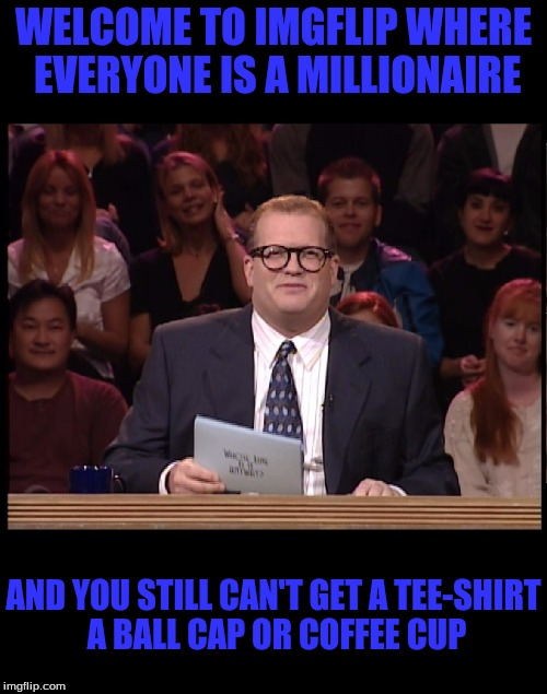 Anything? | WELCOME TO IMGFLIP WHERE EVERYONE IS A MILLIONAIRE AND YOU STILL CAN'T GET A TEE-SHIRT A BALL CAP OR COFFEE CUP | image tagged in drew carey,memes | made w/ Imgflip meme maker