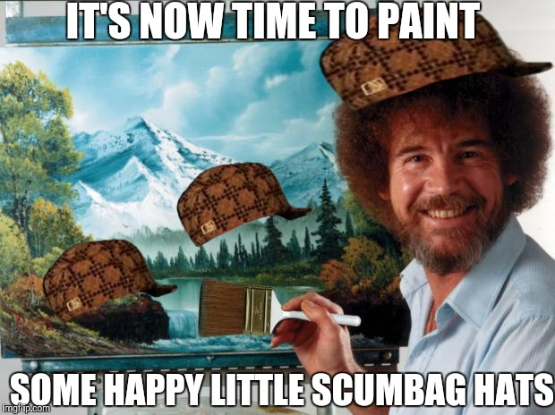Happy Bob Ross week | IT'S NOW TIME TO PAINT SOME HAPPY LITTLE SCUMBAG HATS | image tagged in bob ross,scumbag,bob ross week | made w/ Imgflip meme maker