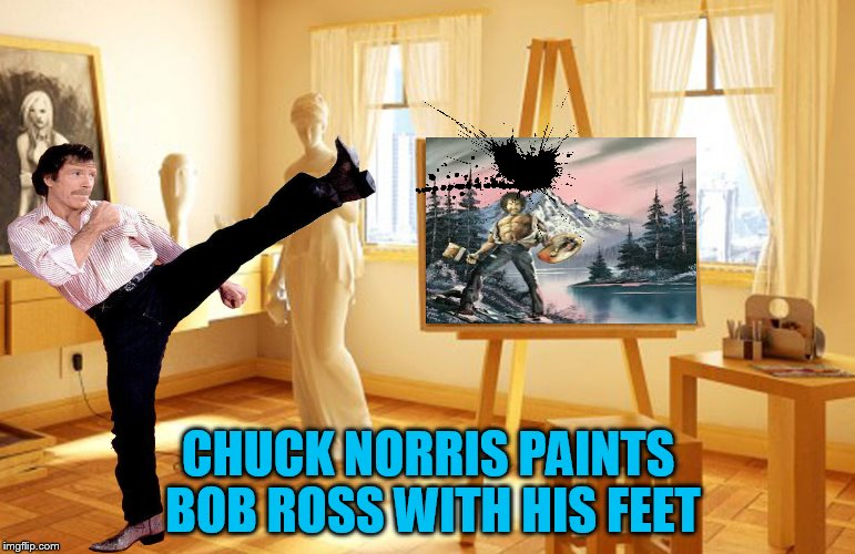 Bob Ross week....Chuck Norris style! | CHUCK NORRIS PAINTS BOB ROSS WITH HIS FEET | image tagged in bob ross week,chuck norris | made w/ Imgflip meme maker