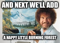 AND NEXT WE'LL ADD A HAPPY LITTLE BURNING FOREST | made w/ Imgflip meme maker