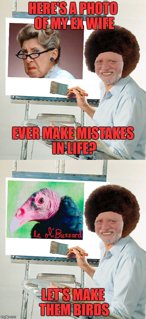 Hide The Pain Ross - Bob Ross Week - A Lafonso Event | HERE'S A PHOTO OF MY EX WIFE LET'S MAKE THEM BIRDS EVER MAKE MISTAKES IN LIFE? | image tagged in bob ross,bob ross week,hide the pain harold,memes | made w/ Imgflip meme maker