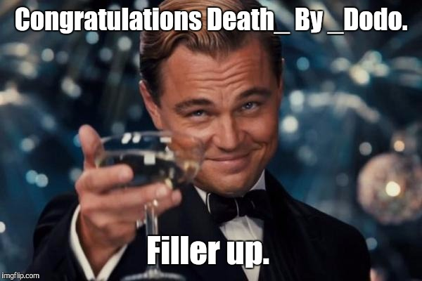 Leonardo Dicaprio Cheers Meme | Congratulations Death_ By _Dodo. Filler up. | image tagged in memes,leonardo dicaprio cheers | made w/ Imgflip meme maker