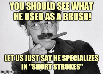 "YOU SHOULD SEE WHAT HE USED AS A BRUSH! LET US JUST SAY HE SPECIALIZES IN ""SHORT STROKES"" 