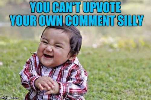 Evil Toddler Meme | YOU CAN'T UPVOTE YOUR OWN COMMENT SILLY | image tagged in memes,evil toddler | made w/ Imgflip meme maker