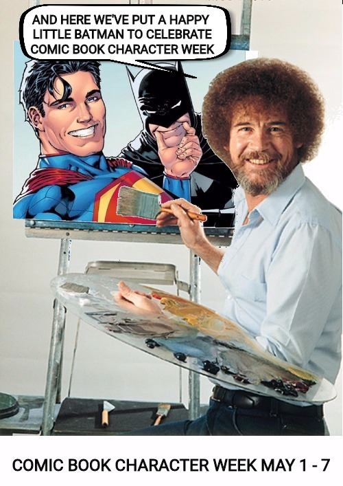 Bob Ross reminds us that Comic Book Character Week starts in less than a month. Bob Ross Week | AND HERE WE'VE PUT A HAPPY LITTLE BATMAN TO CELEBRATE COMIC BOOK CHARACTER WEEK COMIC BOOK CHARACTER WEEK MAY 1 - 7 | image tagged in bob ross week,comic book week,batman and superman | made w/ Imgflip meme maker