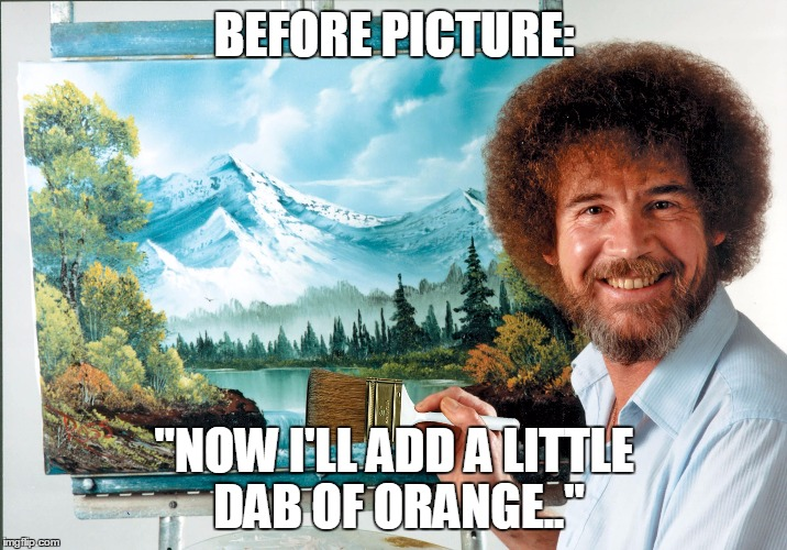 "bob ross badass | BEFORE PICTURE: ""NOW I'LL ADD A LITTLE DAB OF ORANGE.."" 
