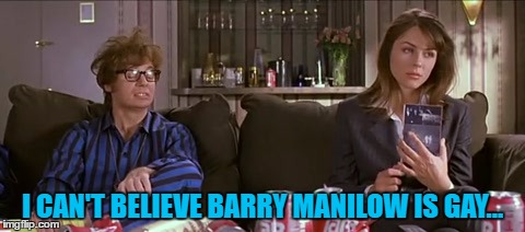 So was Liberace apparently... :) | I CAN'T BELIEVE BARRY MANILOW IS GAY... | image tagged in memes,austin powers,barry manilow,films,music | made w/ Imgflip meme maker