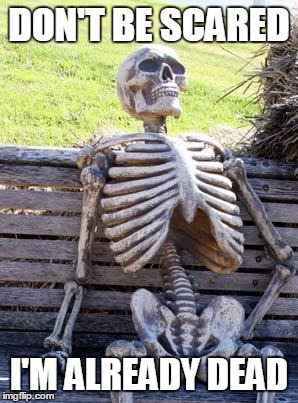 Waiting Skeleton Meme | DON'T BE SCARED I'M ALREADY DEAD | image tagged in memes,waiting skeleton | made w/ Imgflip meme maker